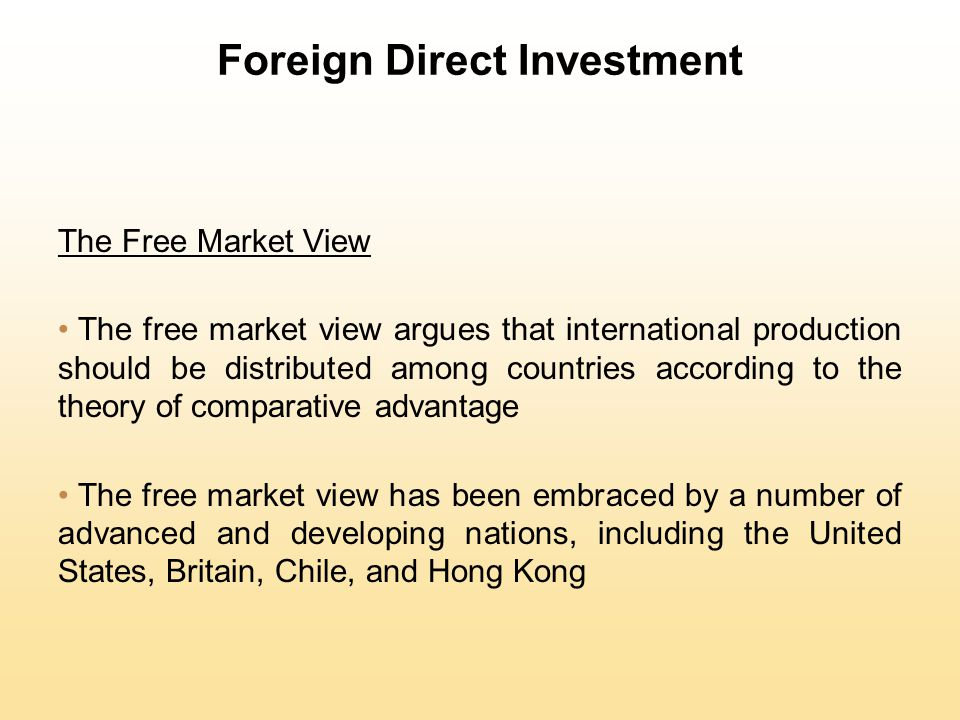 Foreign Direct Investment The Free Market View The free market view argues that international production should be distributed among countries accordi