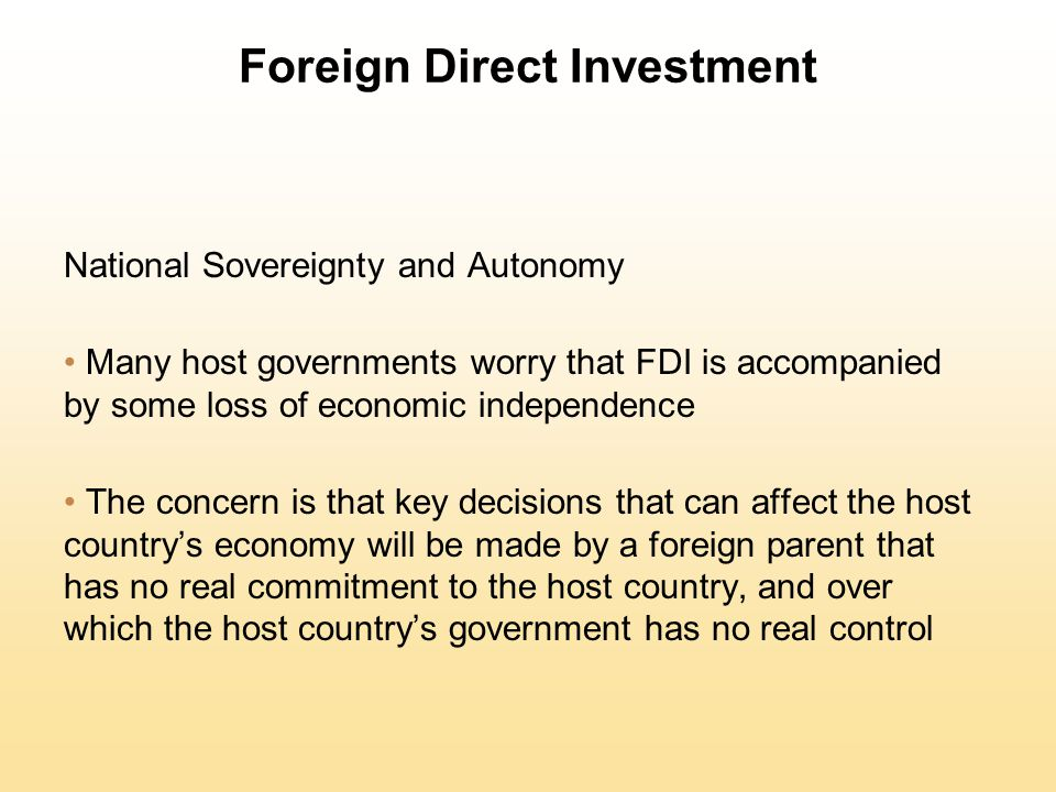 Foreign Direct Investment National Sovereignty and Autonomy Many host governments worry that FDI is accompanied by some loss of economic independence