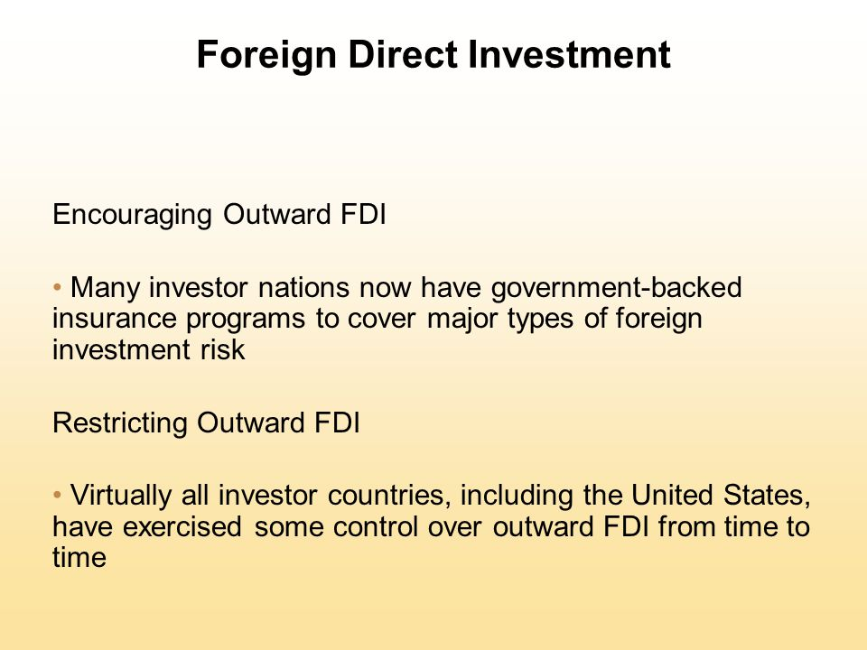 Foreign Direct Investment Encouraging Outward FDI Many investor nations now have government-backed insurance programs to cover major types of foreign