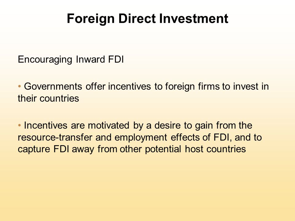 Foreign Direct Investment Encouraging Inward FDI Governments offer incentives to foreign firms to invest in their countries Incentives are motivated b