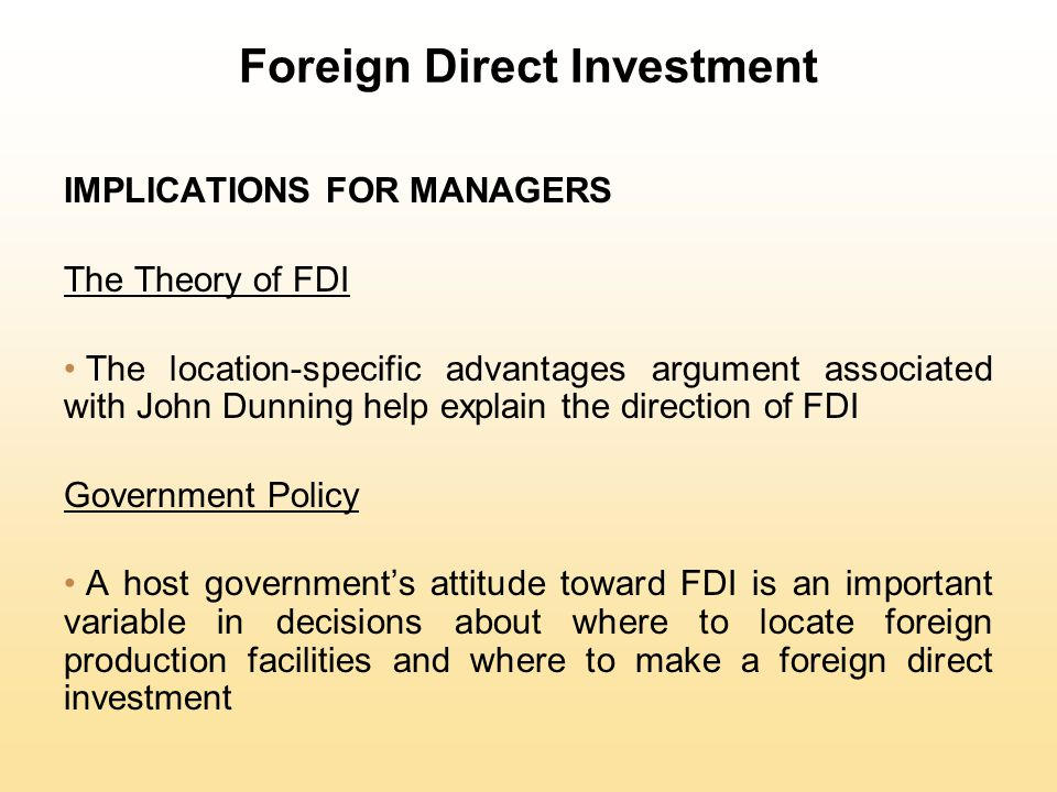 Foreign Direct Investment IMPLICATIONS FOR MANAGERS The Theory of FDI The location-specific advantages argument associated with John Dunning help expl