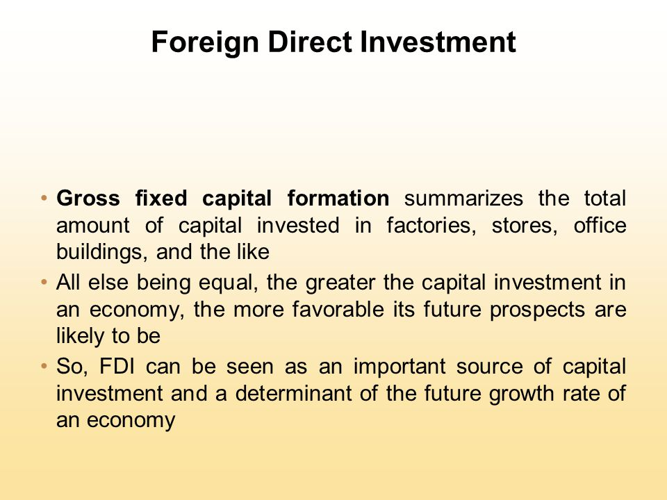 Foreign Direct Investment Gross fixed capital formation summarizes the total amount of capital invested in factories, stores, office buildings, and th