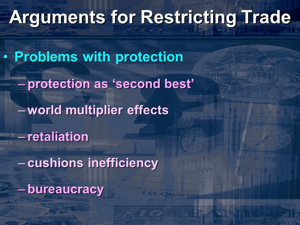 Arguments for Restricting Trade Problems with protection –protection as 'second best' –world multiplier effects –retaliation –cushions inefficiency –bureaucracy Problems with protection –protection as 'second best' –world multiplier effects –retaliation –cushions inefficiency –bureaucracy