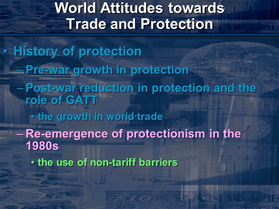World Attitudes towards Trade and Protection History of protection –Pre-war growth in protection –Post-war reduction in protection and the role of GATT the growth in world trade –Re-emergence of protectionism in the 1980s the use of non-tariff barriers History of protection –Pre-war growth in protection –Post-war reduction in protection and the role of GATT the growth in world trade –Re-emergence of protectionism in the 1980s the use of non-tariff barriers