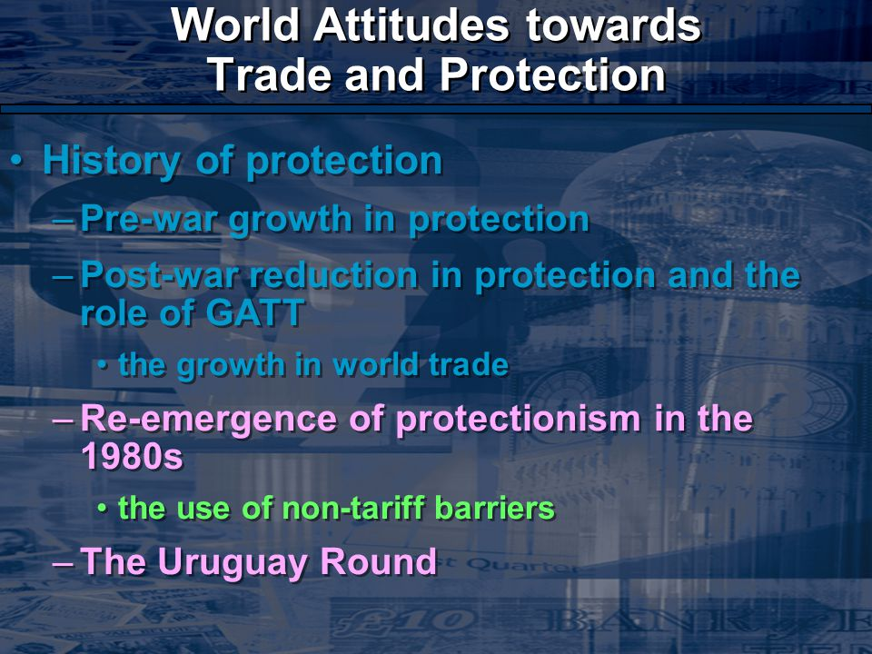 World Attitudes towards Trade and Protection History of protection –Pre-war growth in protection –Post-war reduction in protection and the role of GATT the growth in world trade –Re-emergence of protectionism in the 1980s the use of non-tariff barriers –The Uruguay Round History of protection –Pre-war growth in protection –Post-war reduction in protection and the role of GATT the growth in world trade –Re-emergence of protectionism in the 1980s the use of non-tariff barriers –The Uruguay Round