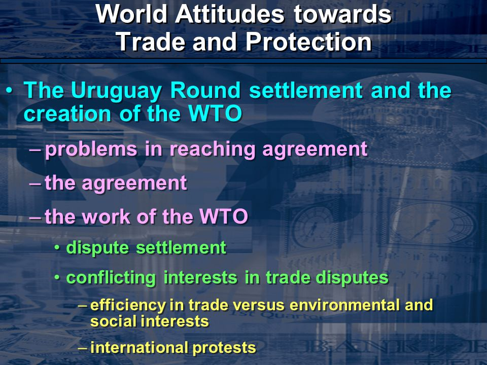 World Attitudes towards Trade and Protection The Uruguay Round settlement and the creation of the WTO –problems in reaching agreement –the agreement –the work of the WTO dispute settlement conflicting interests in trade disputes –efficiency in trade versus environmental and social interests –international protests The Uruguay Round settlement and the creation of the WTO –problems in reaching agreement –the agreement –the work of the WTO dispute settlement conflicting interests in trade disputes –efficiency in trade versus environmental and social interests –international protests