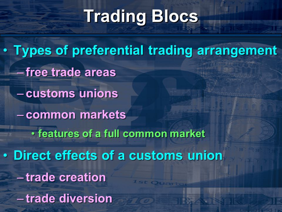 Trading Blocs Types of preferential trading arrangement –free trade areas –customs unions –common markets features of a full common market Direct effects of a customs union –trade creation –trade diversion Types of preferential trading arrangement –free trade areas –customs unions –common markets features of a full common market Direct effects of a customs union –trade creation –trade diversion