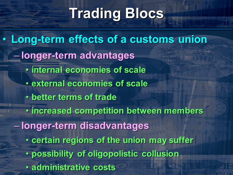 Trading Blocs Long-term effects of a customs union –longer-term advantages internal economies of scale external economies of scale better terms of trade increased competition between members –longer-term disadvantages certain regions of the union may suffer possibility of oligopolistic collusion administrative costs Long-term effects of a customs union –longer-term advantages internal economies of scale external economies of scale better terms of trade increased competition between members –longer-term disadvantages certain regions of the union may suffer possibility of oligopolistic collusion administrative costs