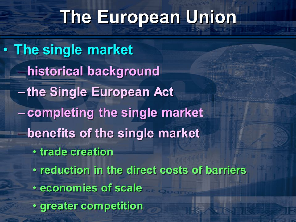The European Union The single market –historical background –the Single European Act –completing the single market –benefits of the single market trade creation reduction in the direct costs of barriers economies of scale greater competition The single market –historical background –the Single European Act –completing the single market –benefits of the single market trade creation reduction in the direct costs of barriers economies of scale greater competition