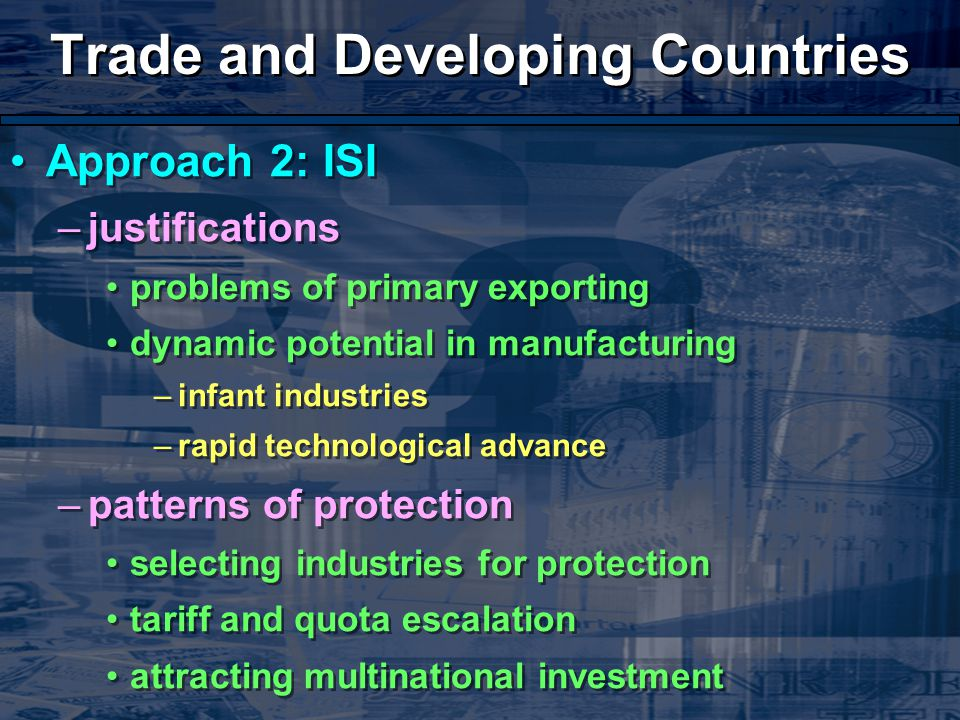 Trade and Developing Countries Approach 2: ISI –justifications problems of primary exporting dynamic potential in manufacturing –infant industries –rapid technological advance –patterns of protection selecting industries for protection tariff and quota escalation attracting multinational investment Approach 2: ISI –justifications problems of primary exporting dynamic potential in manufacturing –infant industries –rapid technological advance –patterns of protection selecting industries for protection tariff and quota escalation attracting multinational investment