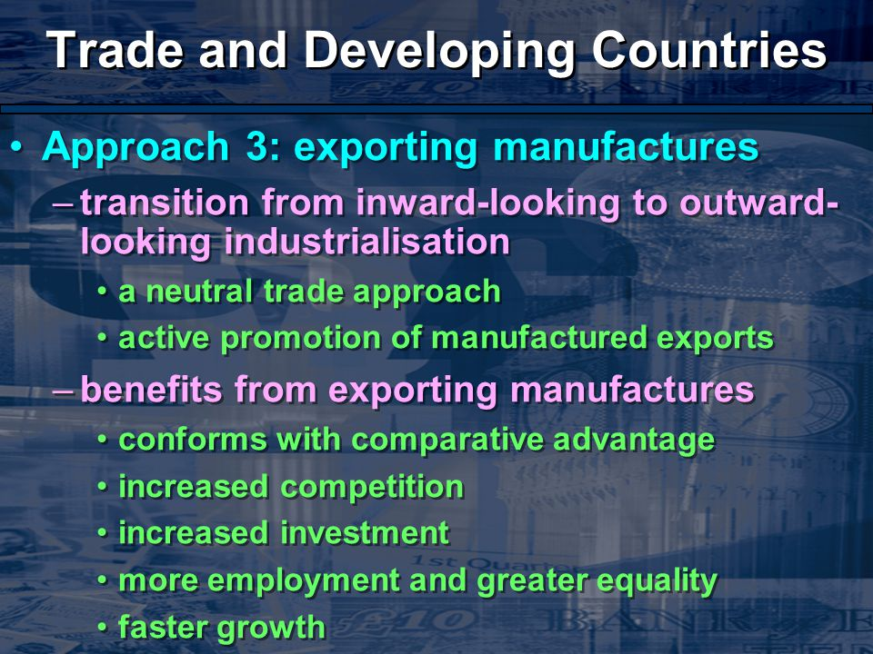 Trade and Developing Countries Approach 3: exporting manufactures –transition from inward-looking to outward- looking industrialisation a neutral trade approach active promotion of manufactured exports –benefits from exporting manufactures conforms with comparative advantage increased competition increased investment more employment and greater equality faster growth Approach 3: exporting manufactures –transition from inward-looking to outward- looking industrialisation a neutral trade approach active promotion of manufactured exports –benefits from exporting manufactures conforms with comparative advantage increased competition increased investment more employment and greater equality faster growth
