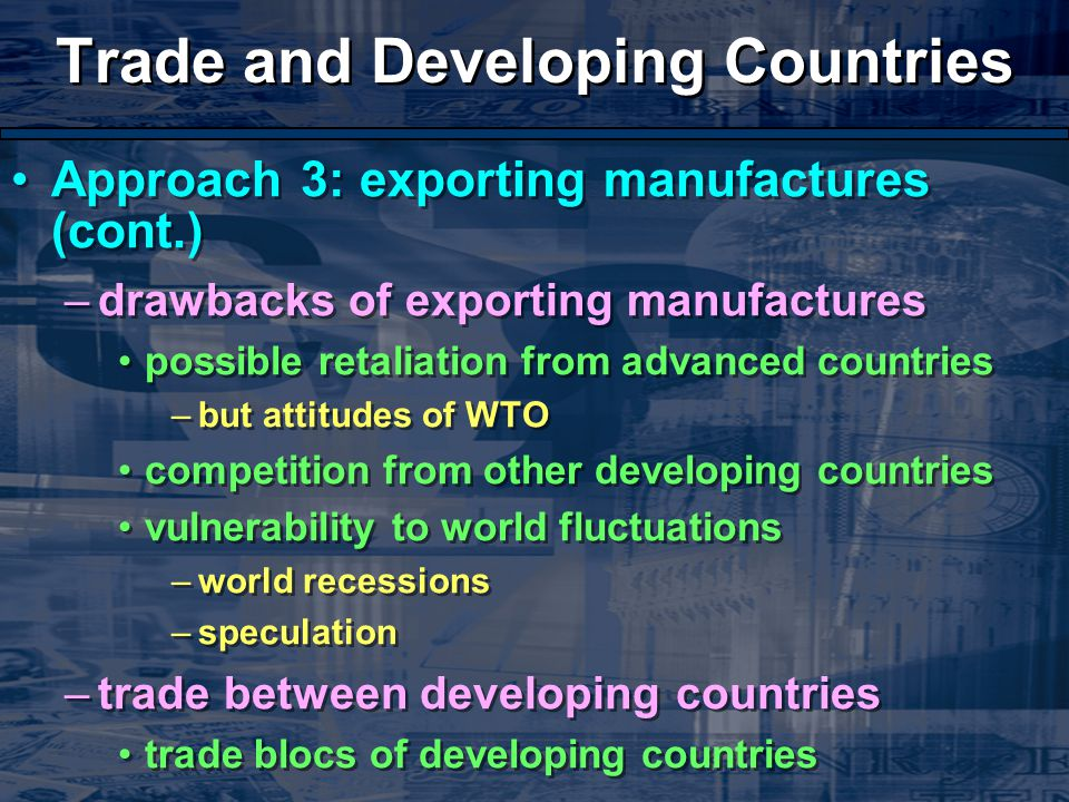 Trade and Developing Countries Approach 3: exporting manufactures (cont.) –drawbacks of exporting manufactures possible retaliation from advanced countries –but attitudes of WTO competition from other developing countries vulnerability to world fluctuations –world recessions –speculation –trade between developing countries trade blocs of developing countries Approach 3: exporting manufactures (cont.) –drawbacks of exporting manufactures possible retaliation from advanced countries –but attitudes of WTO competition from other developing countries vulnerability to world fluctuations –world recessions –speculation –trade between developing countries trade blocs of developing countries