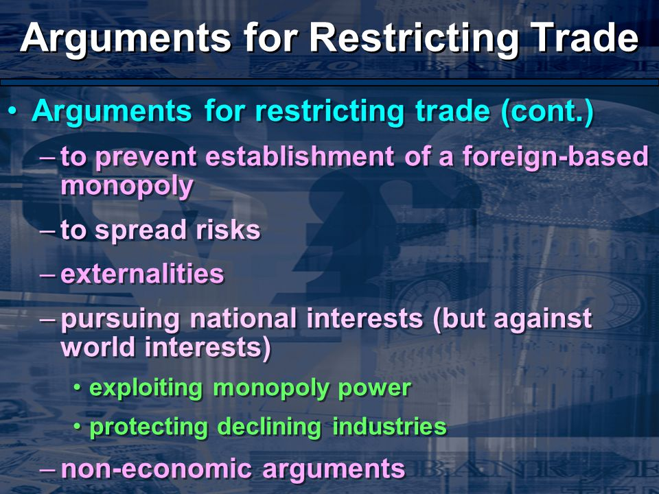 Arguments for Restricting Trade Arguments for restricting trade (cont.) –to prevent establishment of a foreign-based monopoly –to spread risks –externalities –pursuing national interests (but against world interests) exploiting monopoly power protecting declining industries –non-economic arguments Arguments for restricting trade (cont.) –to prevent establishment of a foreign-based monopoly –to spread risks –externalities –pursuing national interests (but against world interests) exploiting monopoly power protecting declining industries –non-economic arguments