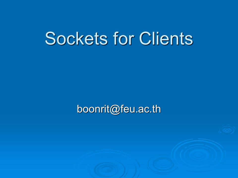 Sockets for Clients boonrit@feu.ac.th