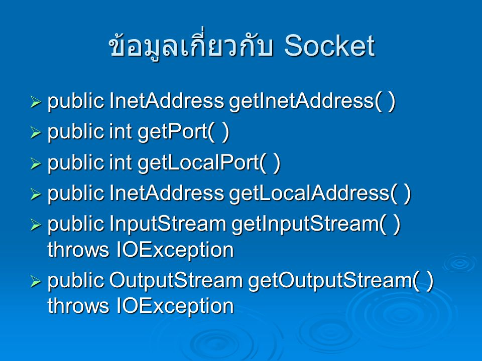 ข้อมูลเกี่ยวกับ Socket  public InetAddress getInetAddress( )  public int getPort( )  public int getLocalPort( )  public InetAddress getLocalAddress( )  public InputStream getInputStream( ) throws IOException  public OutputStream getOutputStream( ) throws IOException