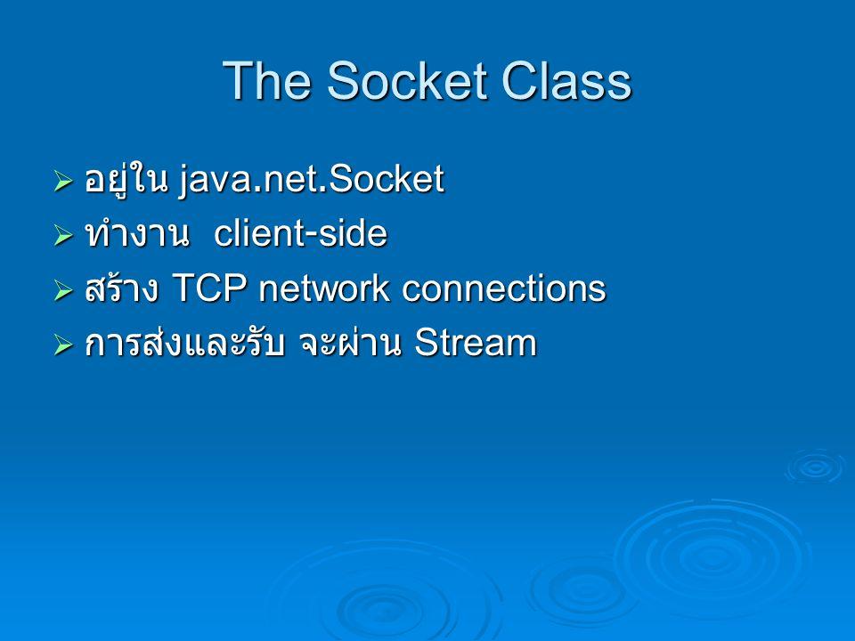 The Socket Class  อยู่ใน java.net.Socket  ทำงาน client-side  สร้าง TCP network connections  การส่งและรับ จะผ่าน Stream