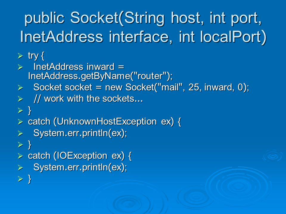public Socket(InetAddress host, int port, InetAddress interface, int localPort)  try {  InetAddress inward = InetAddress.getByName( router );  InetAddress mail = InetAddress.getByName( mail );  Socket socket = new Socket(mail, 25, inward, 0);  // work with the sockets...