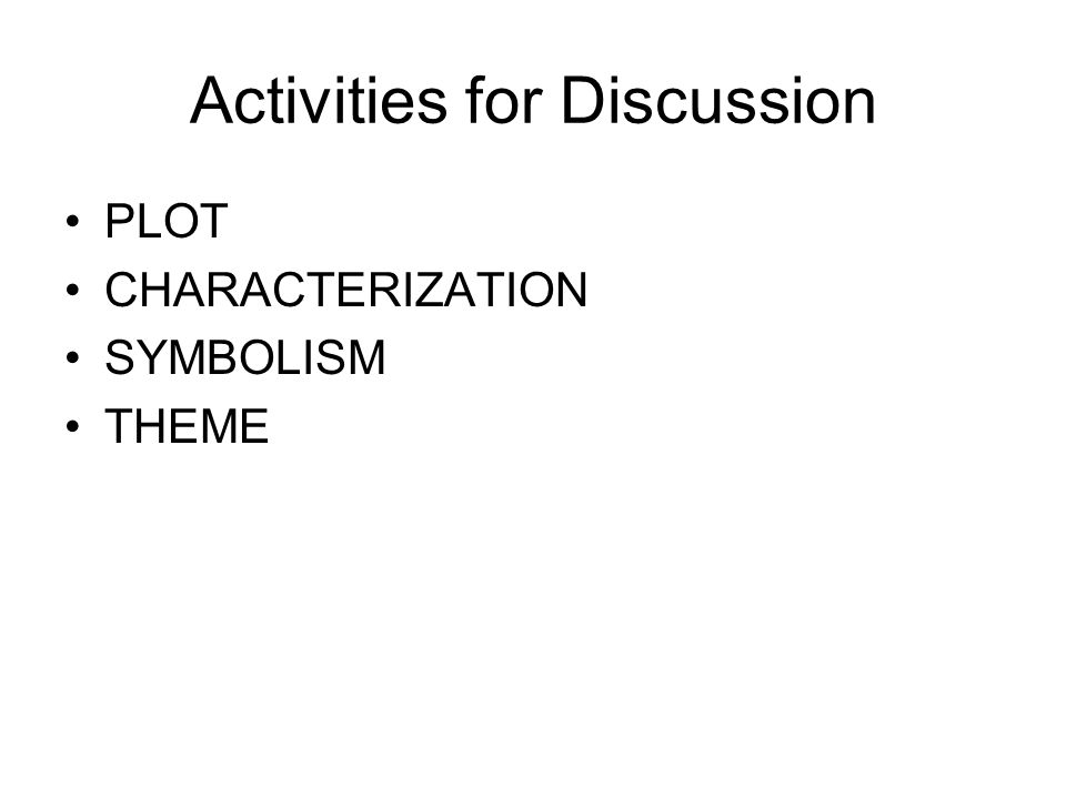 Activities for Discussion PLOT CHARACTERIZATION SYMBOLISM THEME