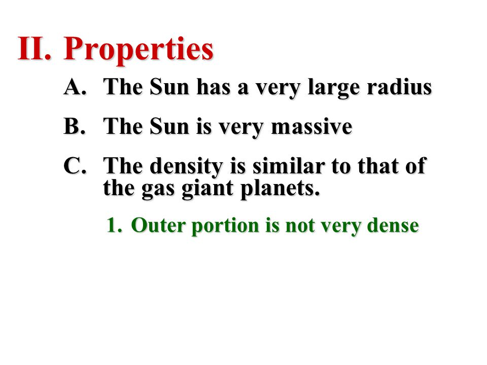 II.Properties A.The Sun has a very large radius B.The Sun is very massive C.The density is similar to that of the gas giant planets. 1.Outer portion i