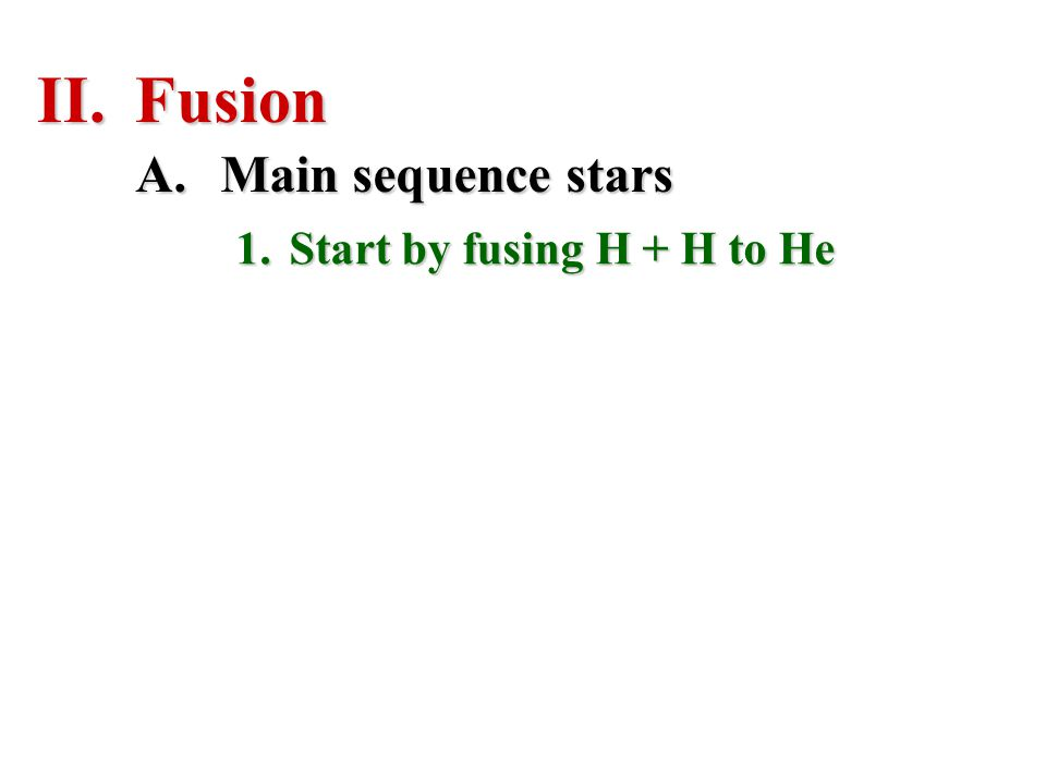 II.Fusion 1.Start by fusing H + H to He A.Main sequence stars