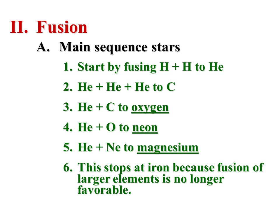 II.Fusion 1.Start by fusing H + H to He 2.He + He + He to C 3.He + C to oxygen 4.He + O to neon 5.He + Ne to magnesium 6.This stops at iron because fu
