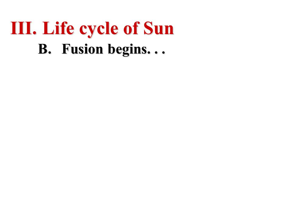 III. Life cycle of Sun B.Fusion begins...