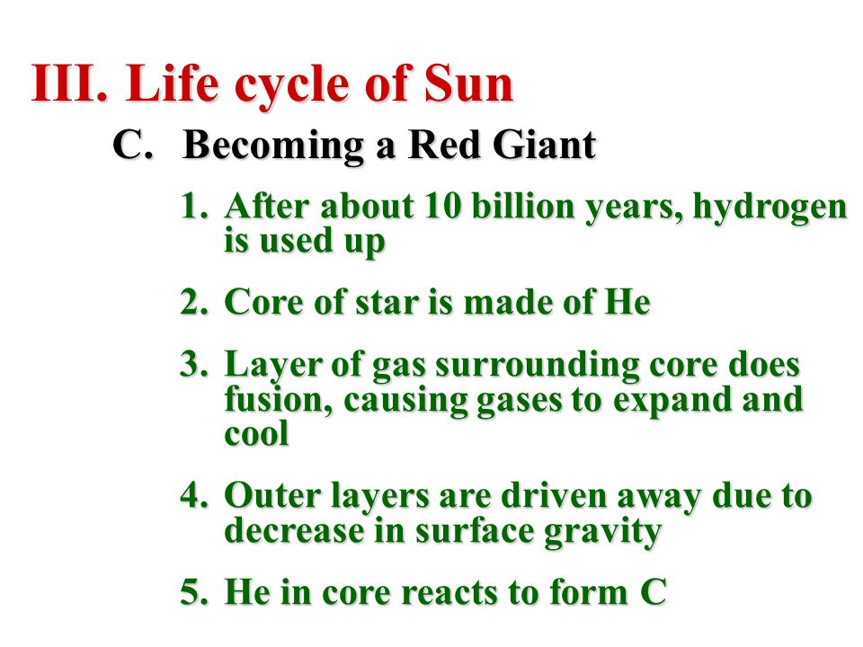 III. Life cycle of Sun C.Becoming a Red Giant 1.After about 10 billion years, hydrogen is used up 2.Core of star is made of He 3.Layer of gas surround