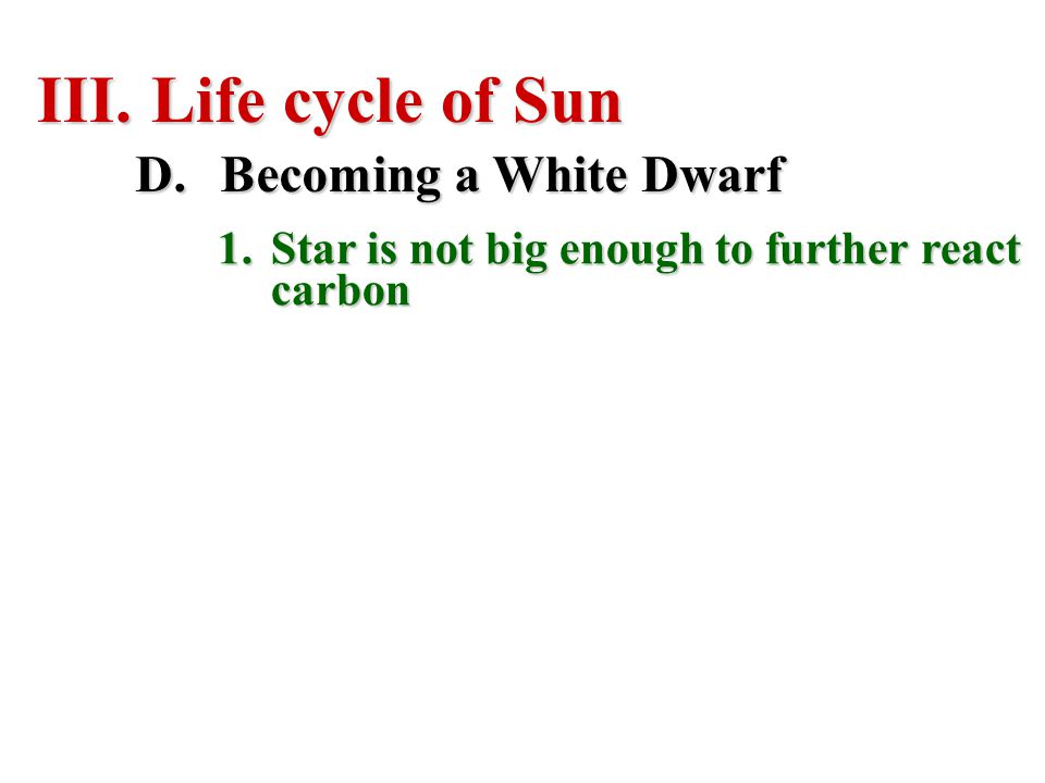 III. Life cycle of Sun D.Becoming a White Dwarf 1.Star is not big enough to further react carbon