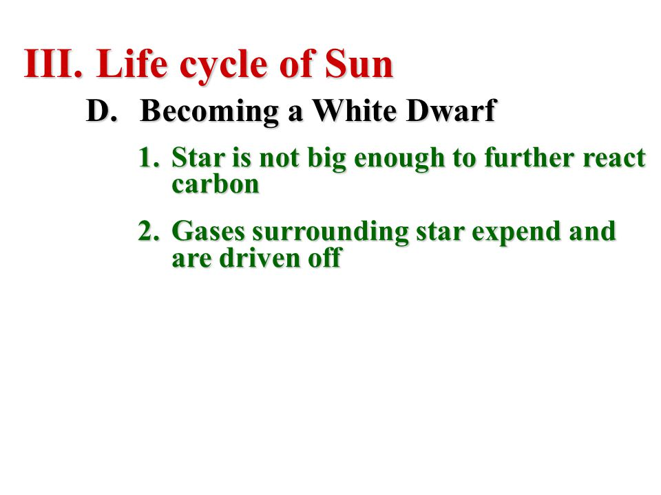 III. Life cycle of Sun D.Becoming a White Dwarf 1.Star is not big enough to further react carbon 2.Gases surrounding star expend and are driven off