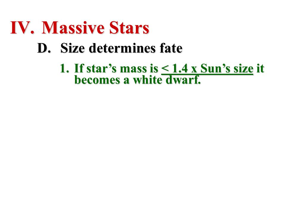 IV. Massive Stars D.Size determines fate 1.If star's mass is < 1.4 x Sun's size it becomes a white dwarf.