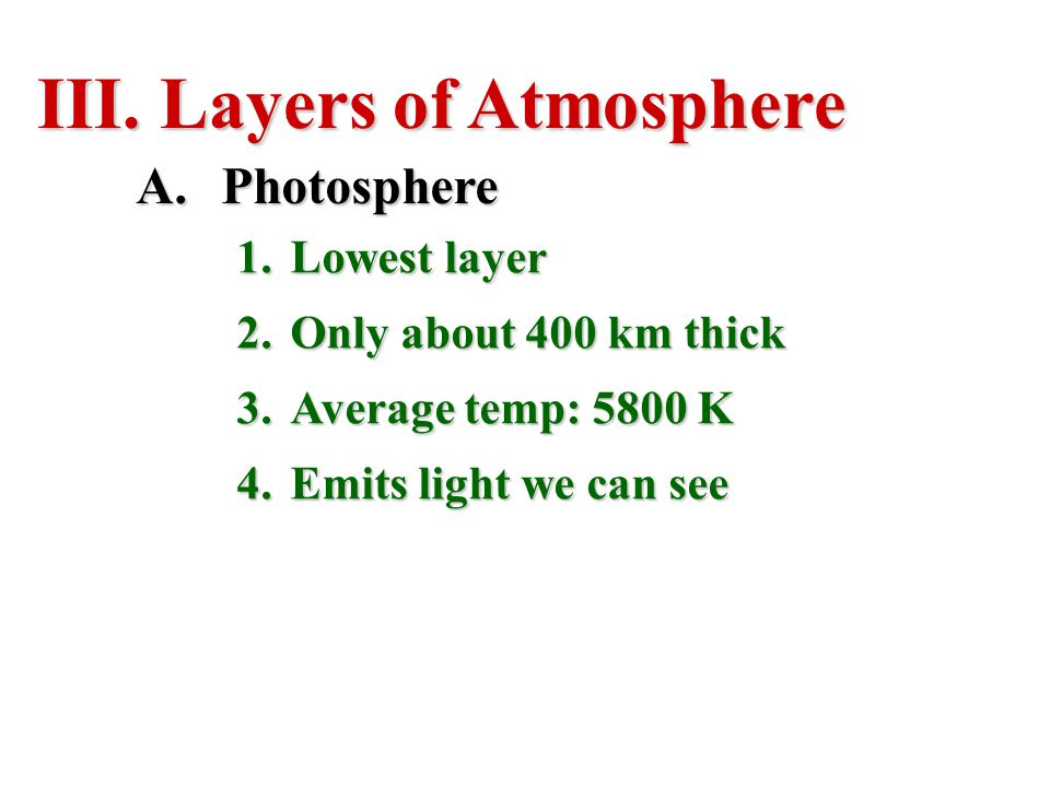 III. Layers of Atmosphere A.Photosphere 1.Lowest layer 2.Only about 400 km thick 3.Average temp: 5800 K 4.Emits light we can see