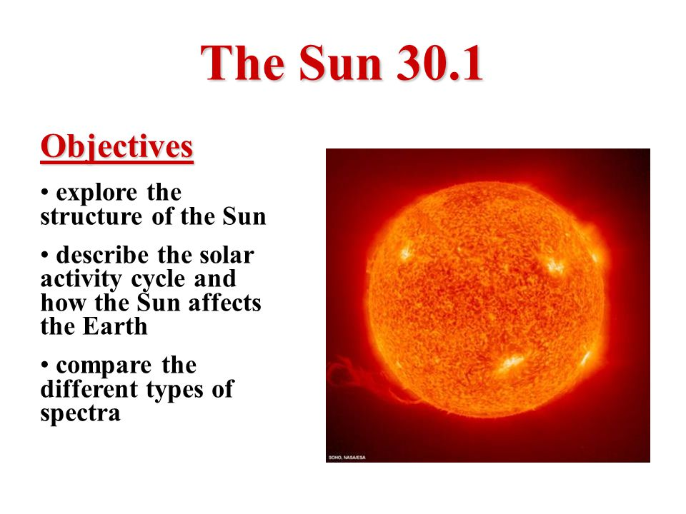 The Sun 30.1 Objectives explore the structure of the Sun describe the solar activity cycle and how the Sun affects the Earth compare the different typ