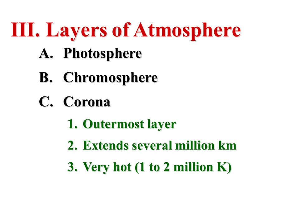 III. Layers of Atmosphere A.Photosphere B.Chromosphere C.Corona 1.Outermost layer 2.Extends several million km 3.Very hot (1 to 2 million K)