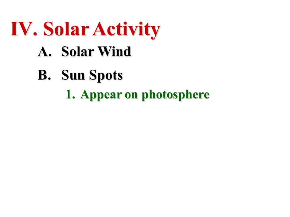 IV. Solar Activity A.Solar Wind B.Sun Spots 1.Appear on photosphere