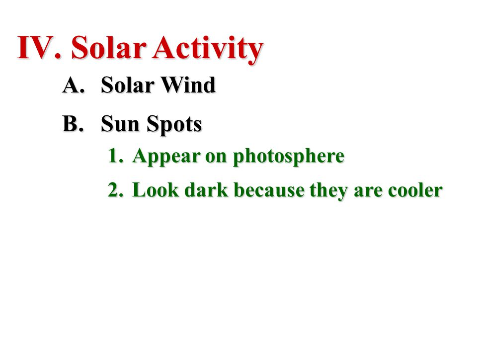 IV. Solar Activity A.Solar Wind B.Sun Spots 1.Appear on photosphere 2.Look dark because they are cooler