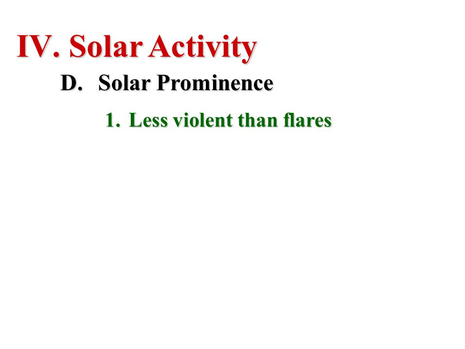 IV. Solar Activity D.Solar Prominence 1.Less violent than flares