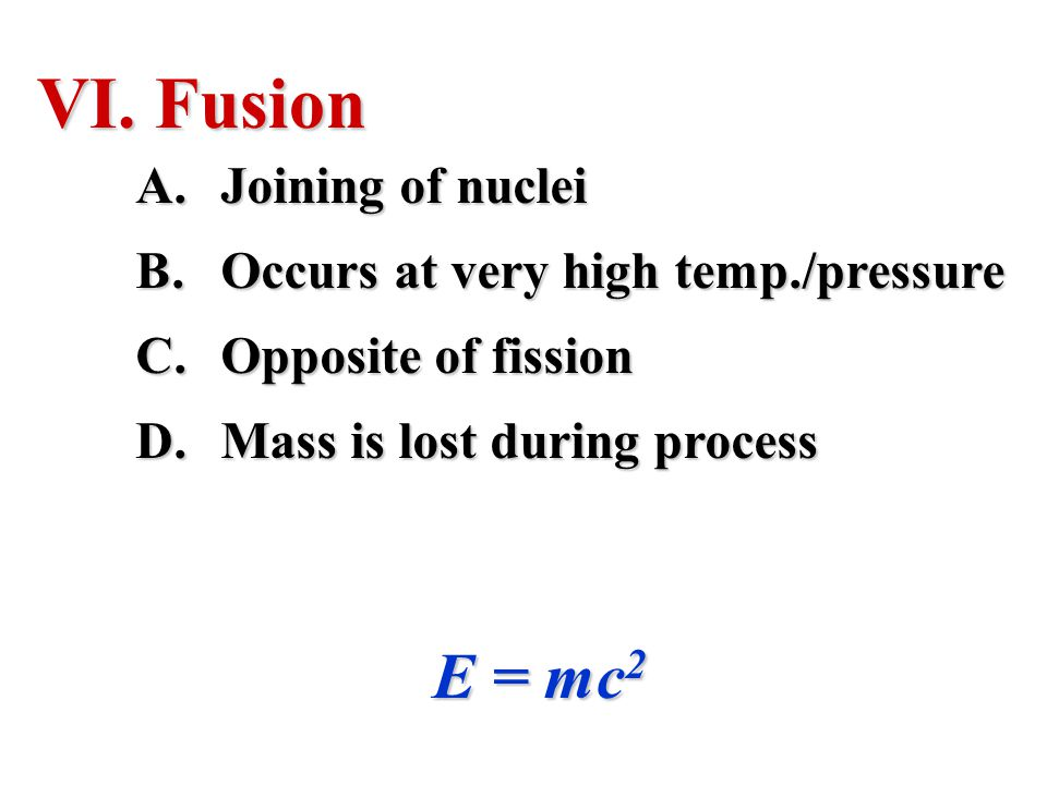 VI. Fusion A.Joining of nuclei B.Occurs at very high temp./pressure C.Opposite of fission D.Mass is lost during process E = mc 2
