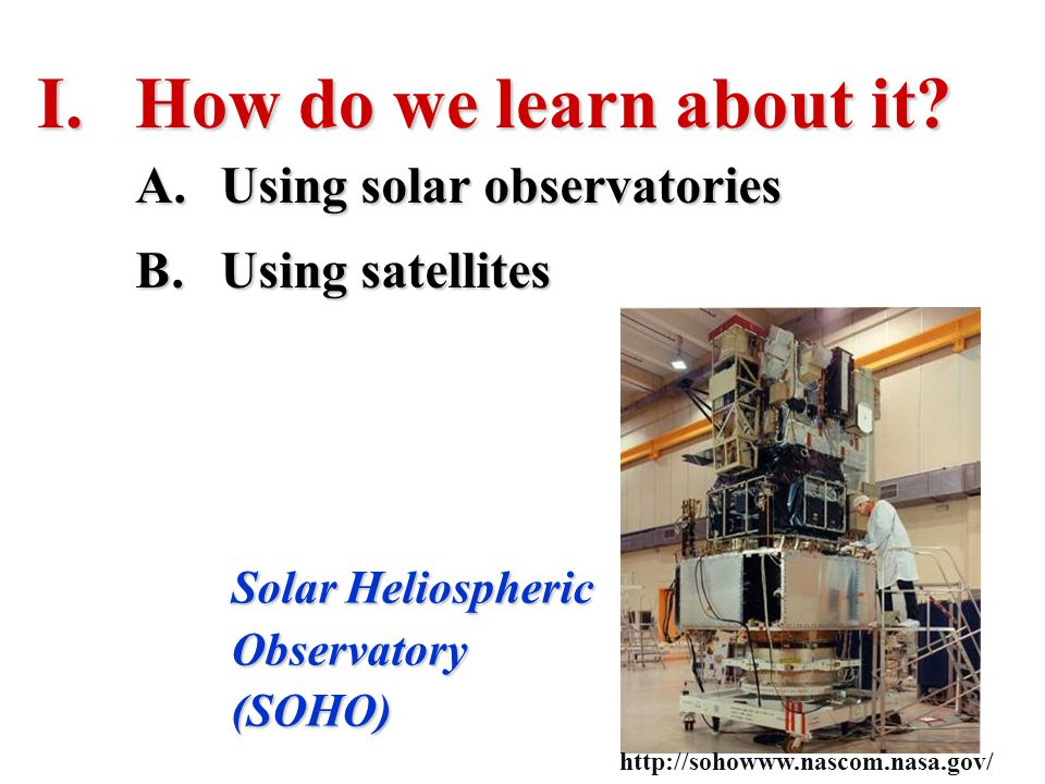 I.How do we learn about it? Solar Heliospheric Observatory (SOHO) A.Using solar observatories B.Using satellites http://sohowww.nascom.nasa.gov/