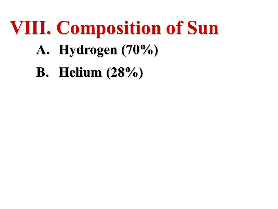 VIII. Composition of Sun A.Hydrogen (70%) B.Helium (28%)