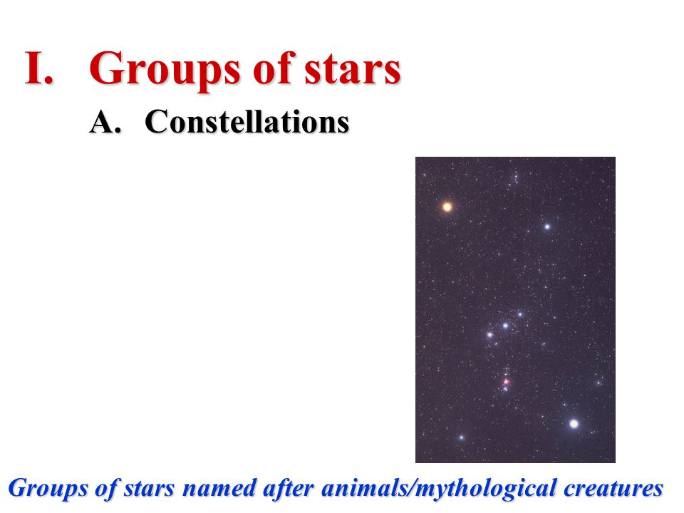 A.Constellations Groups of stars named after animals/mythological creatures