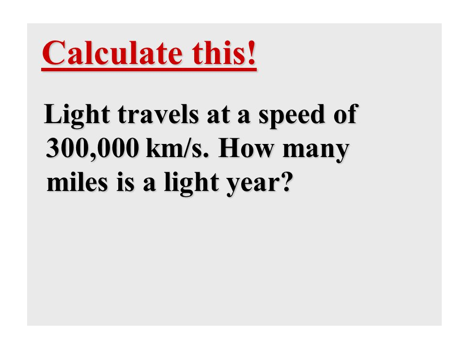 Calculate this! Light travels at a speed of 300,000 km/s. How many miles is a light year?