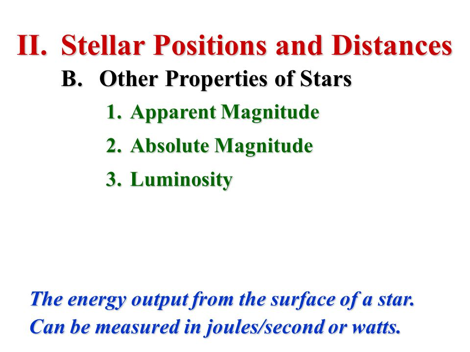 II.Stellar Positions and Distances B.Other Properties of Stars 1.Apparent Magnitude 2.Absolute Magnitude 3.Luminosity The energy output from the surfa