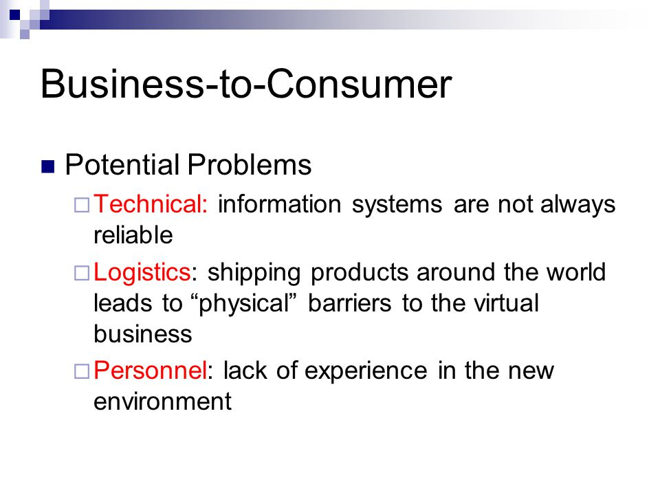 Business-to-Consumer Potential Problems  Technical: information systems are not always reliable  Logistics: shipping products around the world leads to physical barriers to the virtual business  Personnel: lack of experience in the new environment