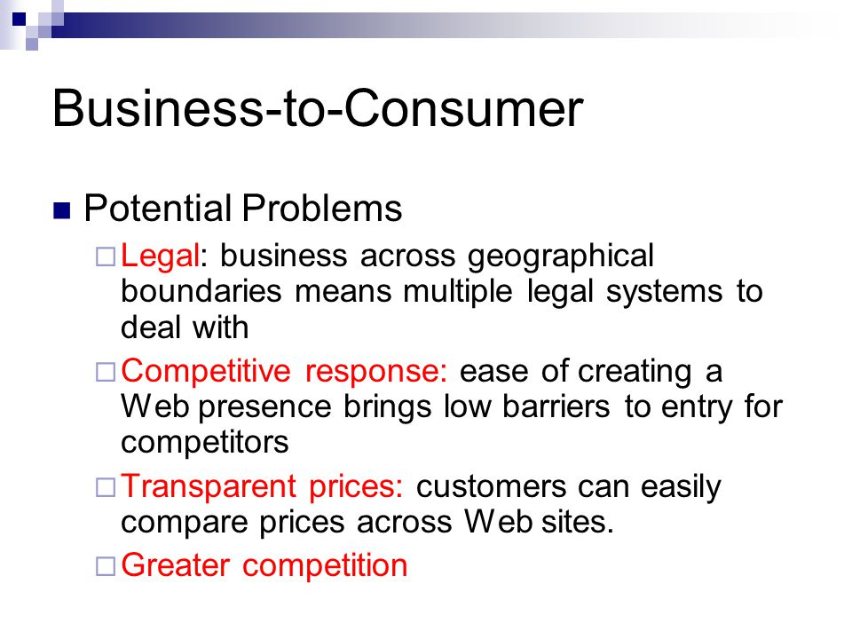 Business-to-Consumer Potential Problems  Legal: business across geographical boundaries means multiple legal systems to deal with  Competitive respo