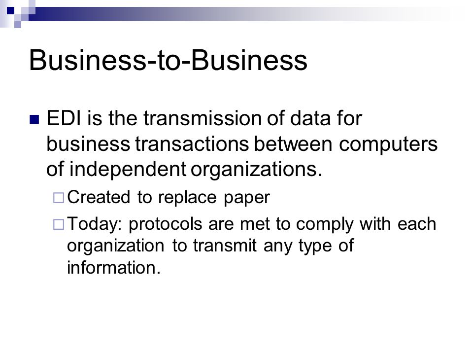 Business-to-Business EDI is the transmission of data for business transactions between computers of independent organizations.  Created to replace pa