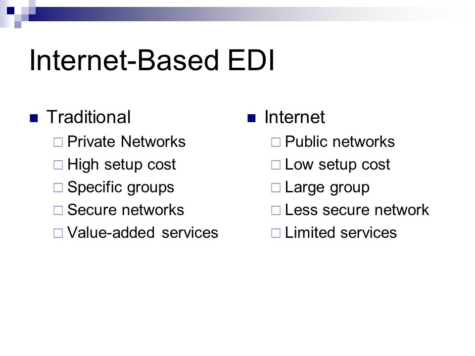 Internet-Based EDI Traditional  Private Networks  High setup cost  Specific groups  Secure networks  Value-added services Internet  Public networks  Low setup cost  Large group  Less secure network  Limited services