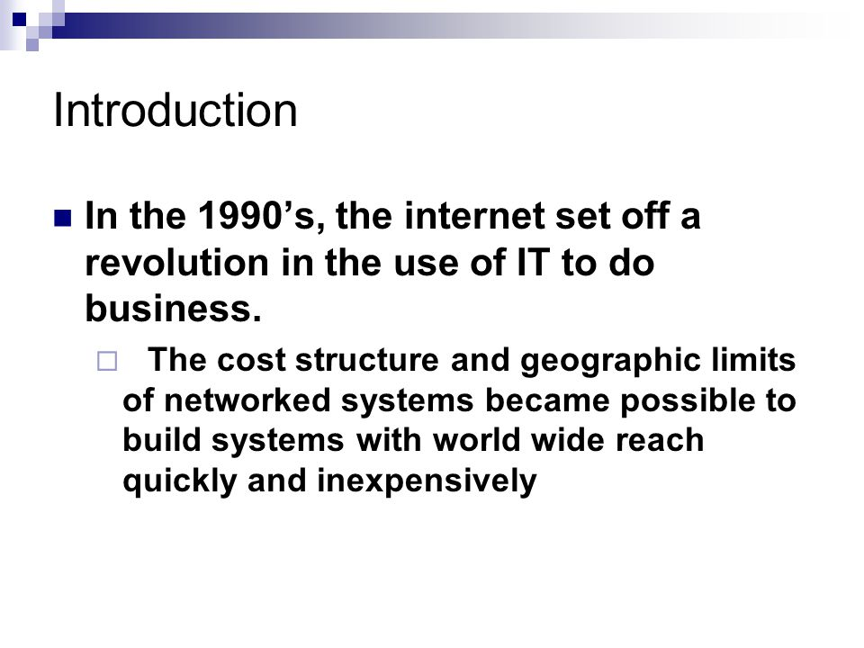 Introduction In the 1990's, the internet set off a revolution in the use of IT to do business.  The cost structure and geographic limits of networked
