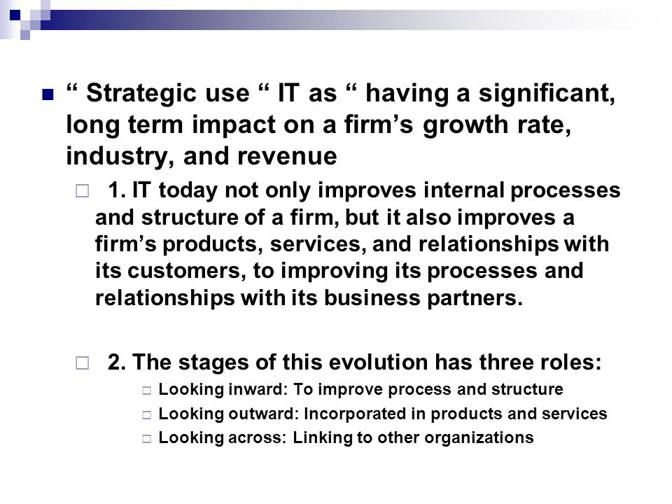 Strategic use IT as having a significant, long term impact on a firm's growth rate, industry, and revenue  1.