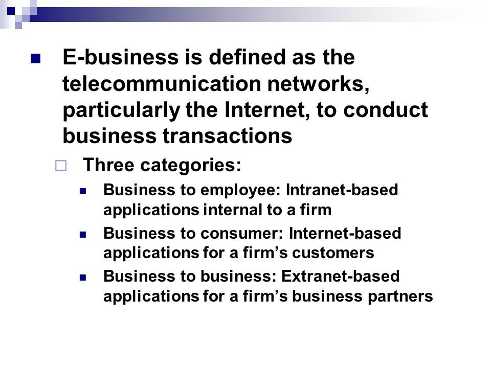 E-business is defined as the telecommunication networks, particularly the Internet, to conduct business transactions  Three categories: Business to employee: Intranet-based applications internal to a firm Business to consumer: Internet-based applications for a firm's customers Business to business: Extranet-based applications for a firm's business partners