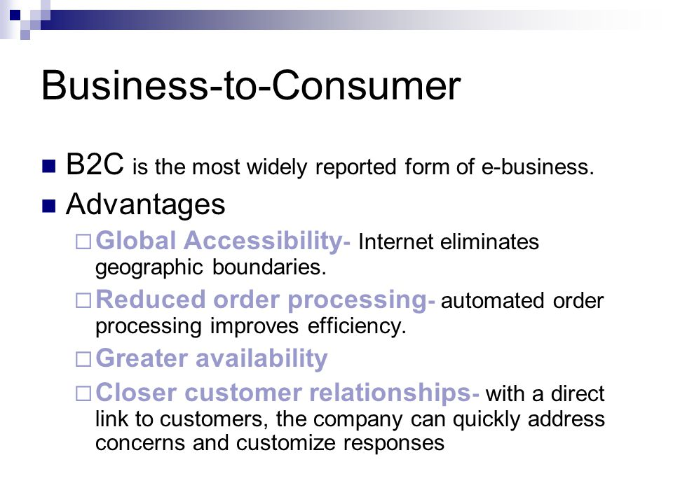 Business-to-Consumer B2C is the most widely reported form of e-business. Advantages  Global Accessibility - Internet eliminates geographic boundaries